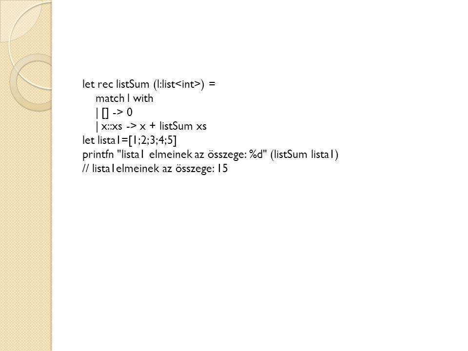let rec listSum (l:list<int>) = match l with | [] -> 0 | x::xs -> x + listSum xs let lista1=[1;2;3;4;5] printfn lista1 elmeinek az összege: %d (listSum lista1) // lista1elmeinek az összege: 15